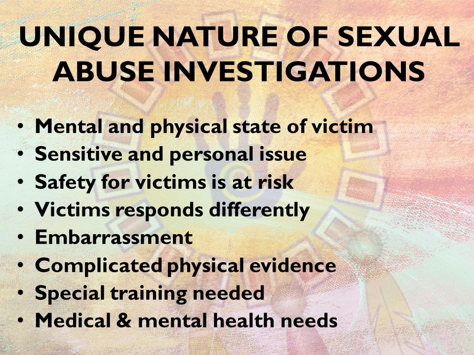 UNIQUE NATURE OF SEXUAL ABUSE INVESTIGATIONS Mental and physical state of victim Sensitive and personal issue Safety for victims is at risk Victims re