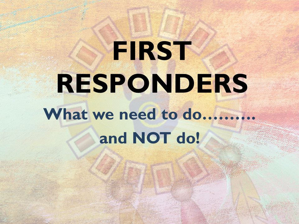 FIRST RESPONDERS What we need to do………. and NOT do!