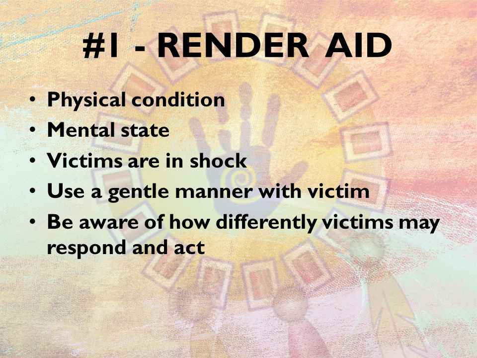 #1 - RENDER AID Physical condition Mental state Victims are in shock Use a gentle manner with victim Be aware of how differently victims may respond and act