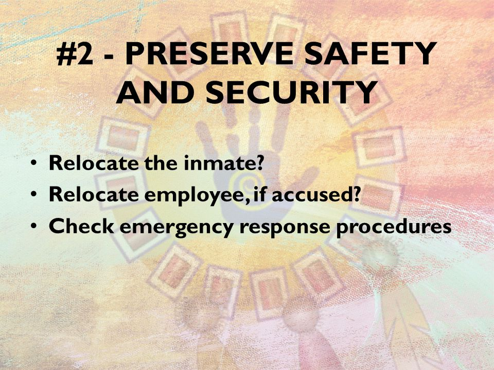 #2 - PRESERVE SAFETY AND SECURITY Relocate the inmate? Relocate employee, if accused? Check emergency response procedures