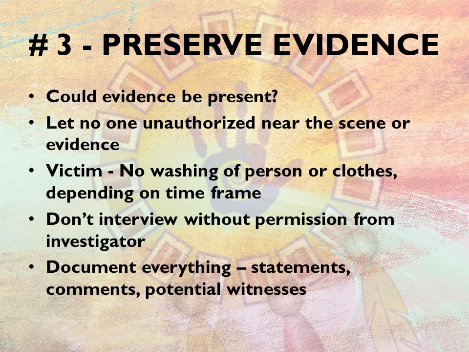 # 3 - PRESERVE EVIDENCE Could evidence be present? Let no one unauthorized near the scene or evidence Victim - No washing of person or clothes, depend