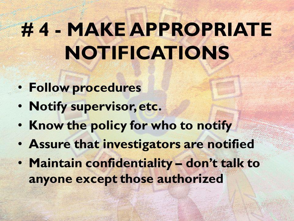 # 4 - MAKE APPROPRIATE NOTIFICATIONS Follow procedures Notify supervisor, etc. Know the policy for who to notify Assure that investigators are notifie