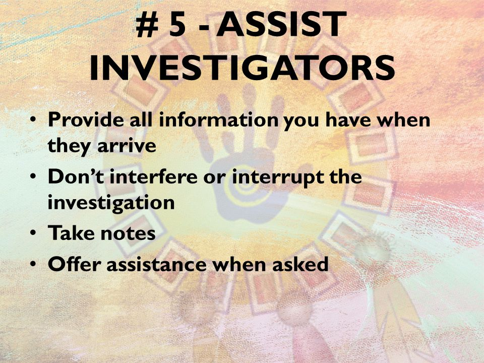 # 5 - ASSIST INVESTIGATORS Provide all information you have when they arrive Don't interfere or interrupt the investigation Take notes Offer assistance when asked