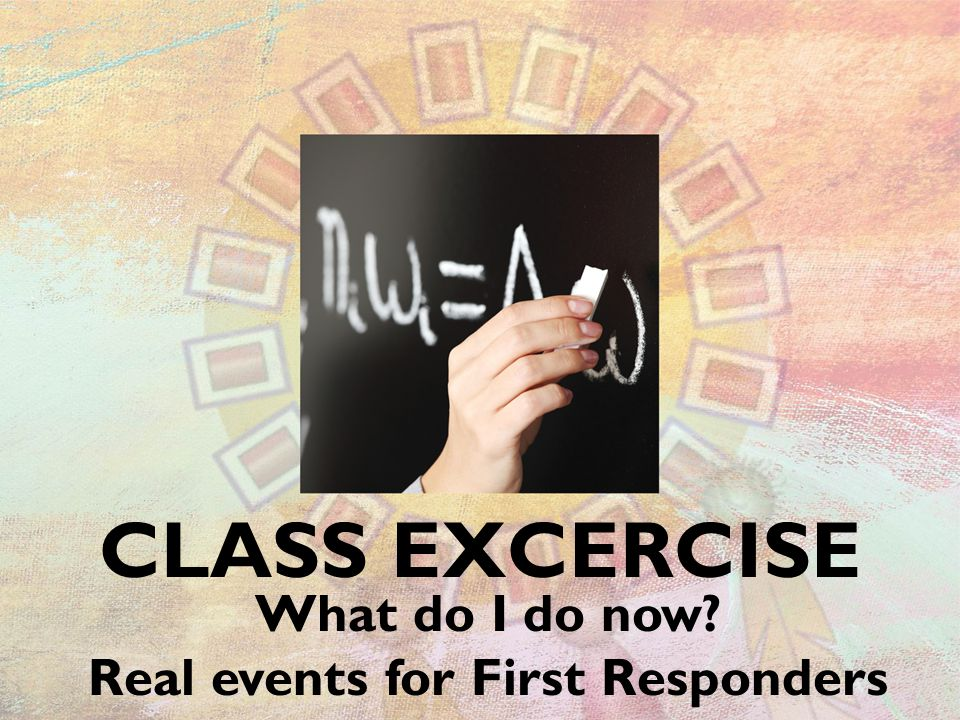 CLASS EXCERCISE What do I do now Real events for First Responders