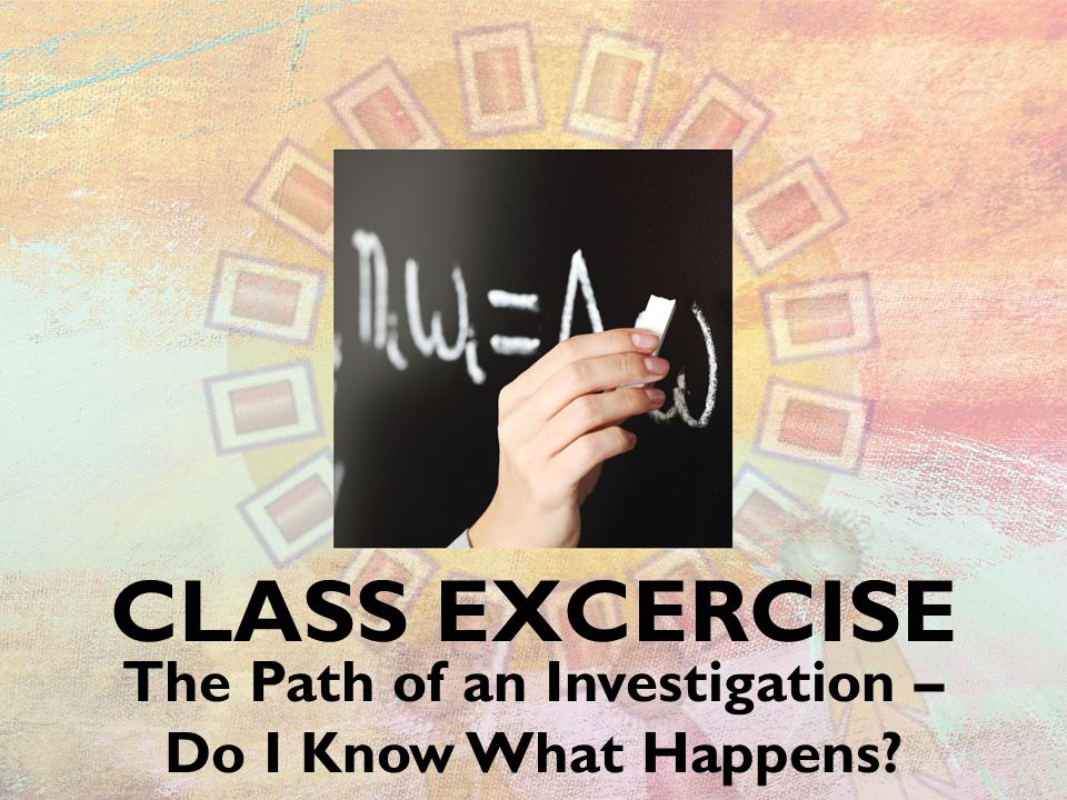 CLASS EXCERCISE The Path of an Investigation – Do I Know What Happens