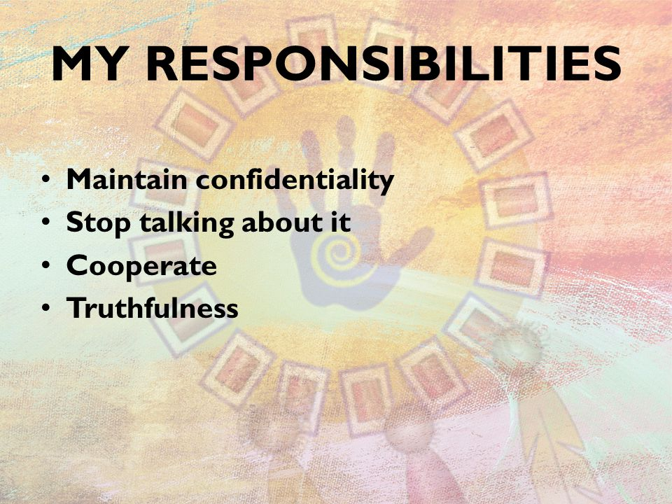 MY RESPONSIBILITIES Maintain confidentiality Stop talking about it Cooperate Truthfulness