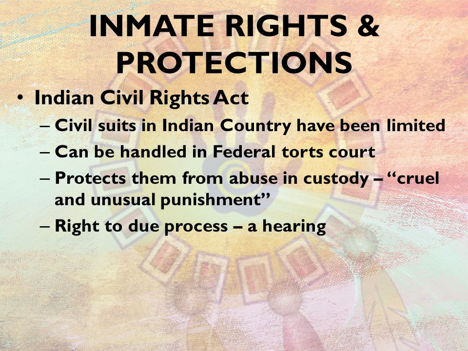 INMATE RIGHTS & PROTECTIONS Indian Civil Rights Act – Civil suits in Indian Country have been limited – Can be handled in Federal torts court – Protec