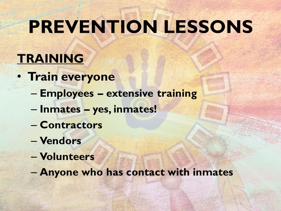 TRAINING Train everyone – Employees – extensive training – Inmates – yes, inmates! – Contractors – Vendors – Volunteers – Anyone who has contact with