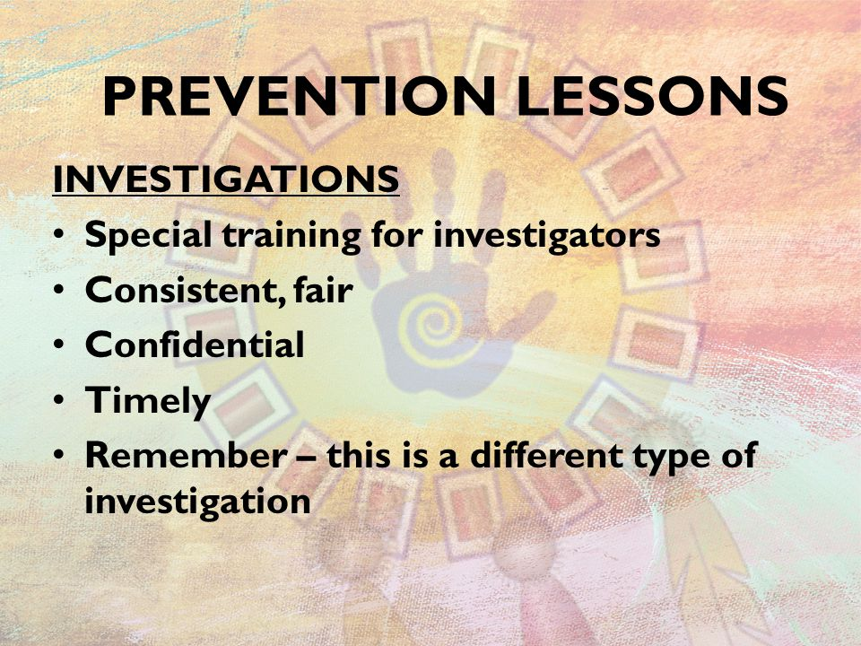 INVESTIGATIONS Special training for investigators Consistent, fair Confidential Timely Remember – this is a different type of investigation PREVENTION