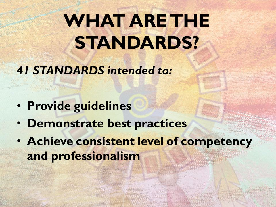 WHAT ARE THE STANDARDS? 41 STANDARDS intended to: Provide guidelines Demonstrate best practices Achieve consistent level of competency and professiona