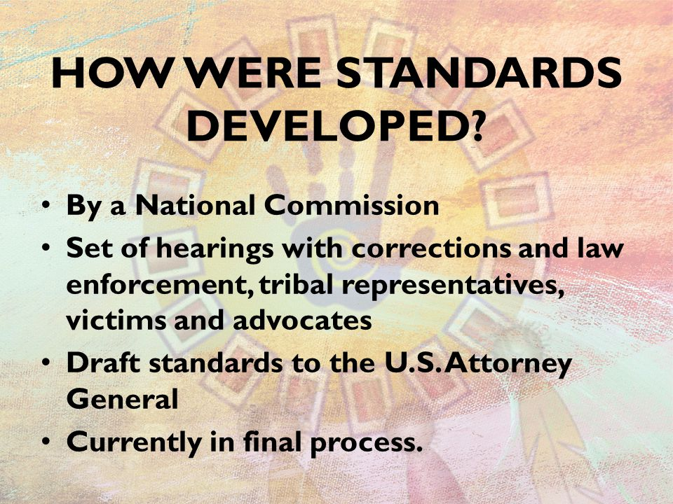 HOW WERE STANDARDS DEVELOPED? By a National Commission Set of hearings with corrections and law enforcement, tribal representatives, victims and advoc