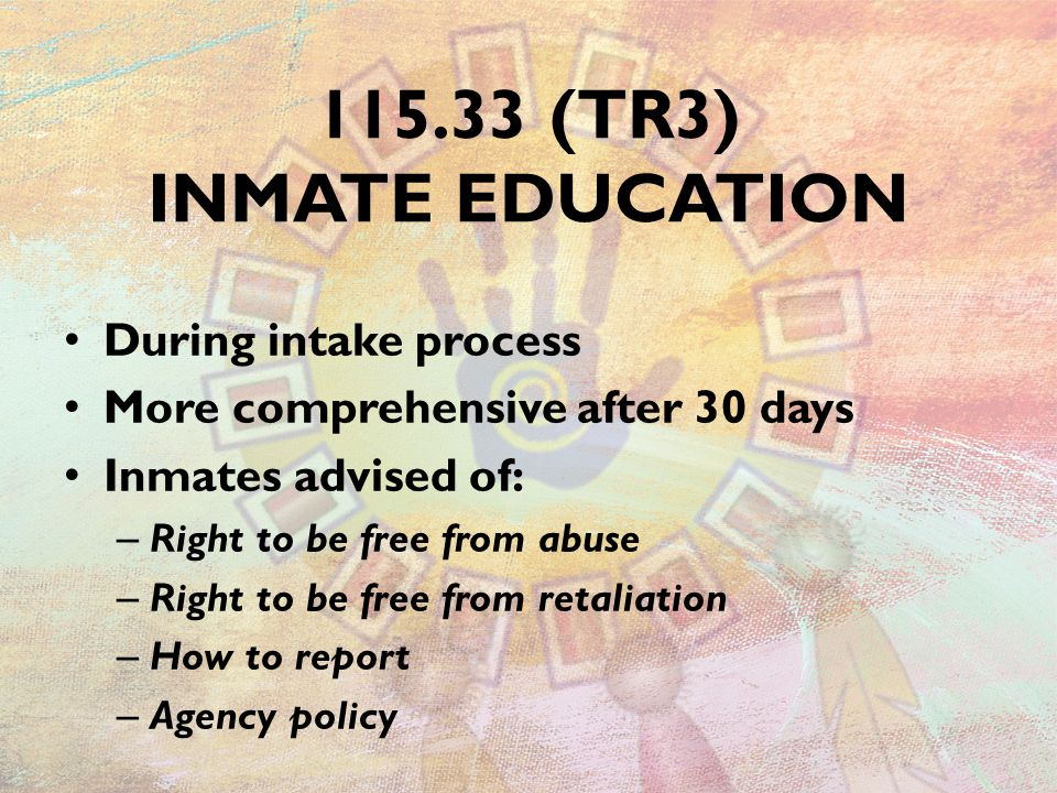 115.33 (TR3) INMATE EDUCATION During intake process More comprehensive after 30 days Inmates advised of: – Right to be free from abuse – Right to be free from retaliation – How to report – Agency policy