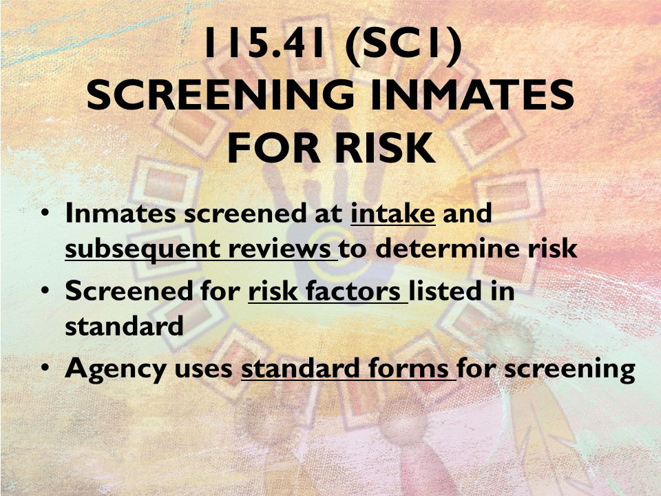 115.41 (SC1) SCREENING INMATES FOR RISK Inmates screened at intake and subsequent reviews to determine risk Screened for risk factors listed in standard Agency uses standard forms for screening