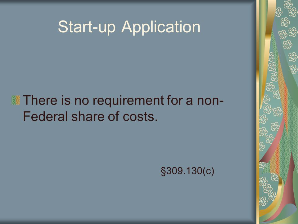 Start-up Application There is no requirement for a non- Federal share of costs. §309.130(c)