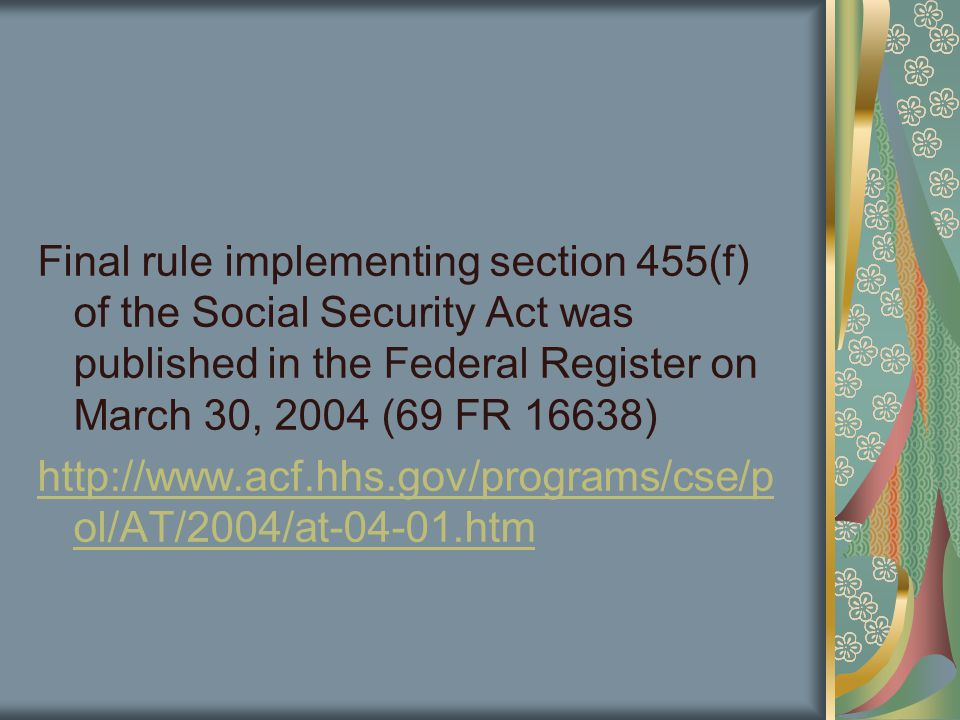 Final rule implementing section 455(f) of the Social Security Act was published in the Federal Register on March 30, 2004 (69 FR 16638) http://www.acf.hhs.gov/programs/cse/p ol/AT/2004/at-04-01.htm
