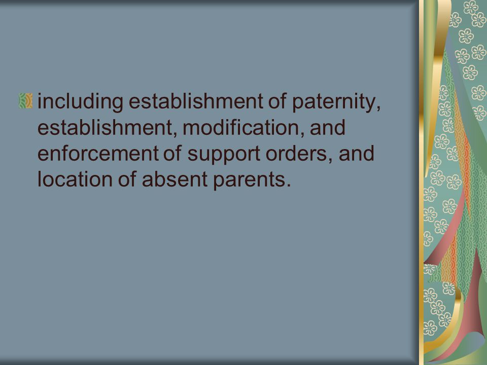 including establishment of paternity, establishment, modification, and enforcement of support orders, and location of absent parents.