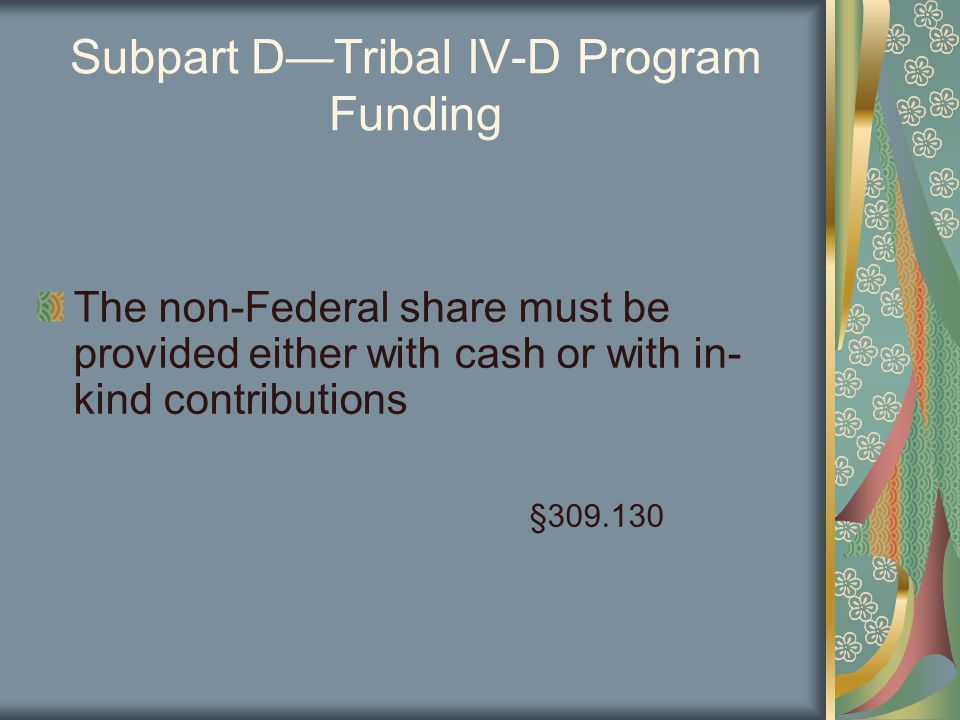 Subpart D—Tribal IV-D Program Funding The non-Federal share must be provided either with cash or with in- kind contributions §309.130