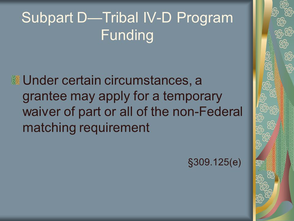 Subpart D—Tribal IV-D Program Funding Under certain circumstances, a grantee may apply for a temporary waiver of part or all of the non-Federal matching requirement §309.125(e)