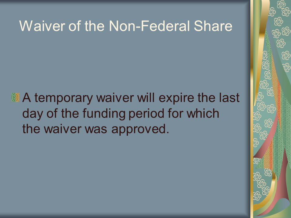 Waiver of the Non-Federal Share A temporary waiver will expire the last day of the funding period for which the waiver was approved.