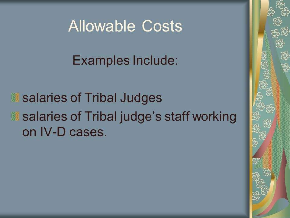 Allowable Costs Examples Include: salaries of Tribal Judges salaries of Tribal judge's staff working on IV-D cases.