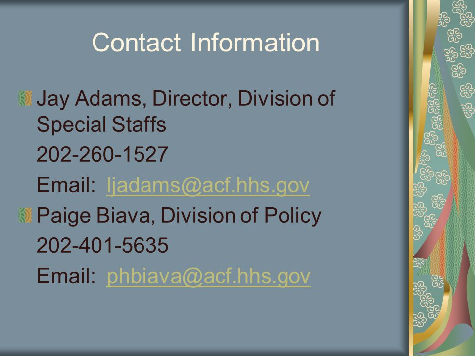 Contact Information Jay Adams, Director, Division of Special Staffs 202-260-1527 Email: ljadams@acf.hhs.govljadams@acf.hhs.gov Paige Biava, Division of Policy 202-401-5635 Email: phbiava@acf.hhs.govphbiava@acf.hhs.gov