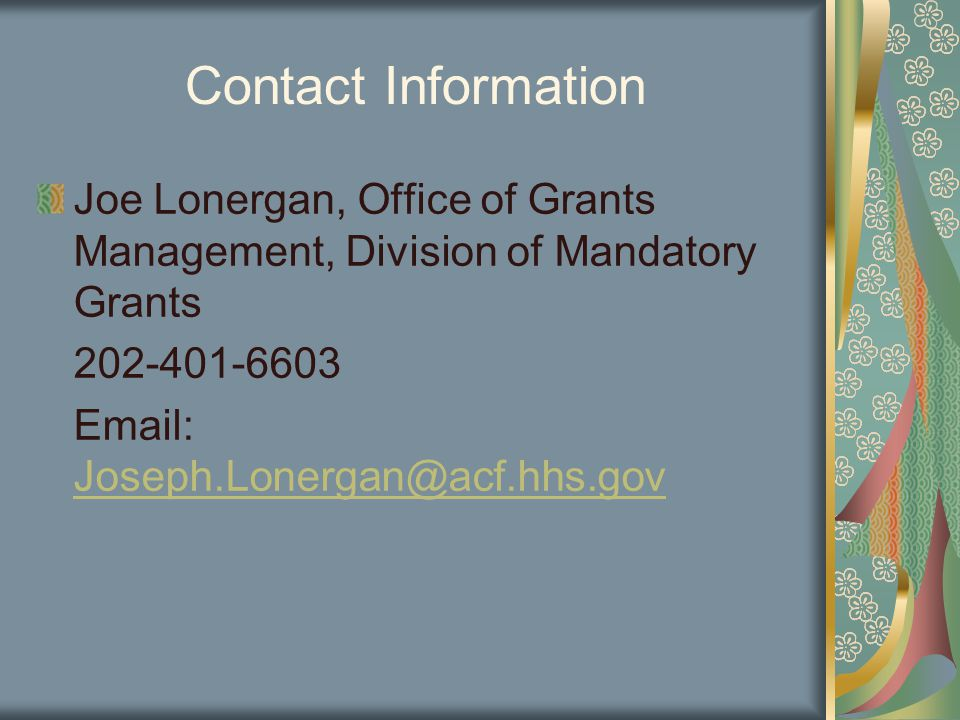 Contact Information Joe Lonergan, Office of Grants Management, Division of Mandatory Grants 202-401-6603 Email: Joseph.Lonergan@acf.hhs.gov Joseph.Lonergan@acf.hhs.gov