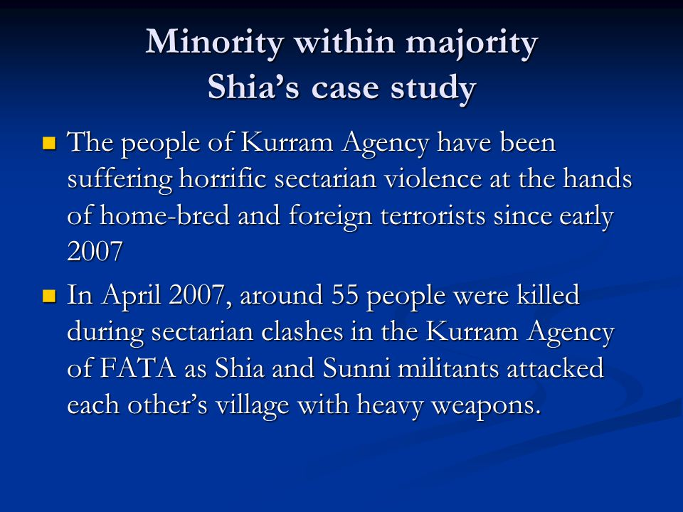 Minority within majority Shia's case study The people of Kurram Agency have been suffering horrific sectarian violence at the hands of home-bred and foreign terrorists since early 2007 The people of Kurram Agency have been suffering horrific sectarian violence at the hands of home-bred and foreign terrorists since early 2007 In April 2007, around 55 people were killed during sectarian clashes in the Kurram Agency of FATA as Shia and Sunni militants attacked each other's village with heavy weapons.