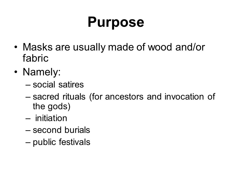 Purpose Masks are usually made of wood and/or fabric Namely: –social satires –sacred rituals (for ancestors and invocation of the gods) – initiation –