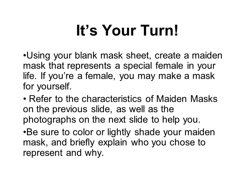 It's Your Turn! Using your blank mask sheet, create a maiden mask that represents a special female in your life. If you're a female, you may make a ma