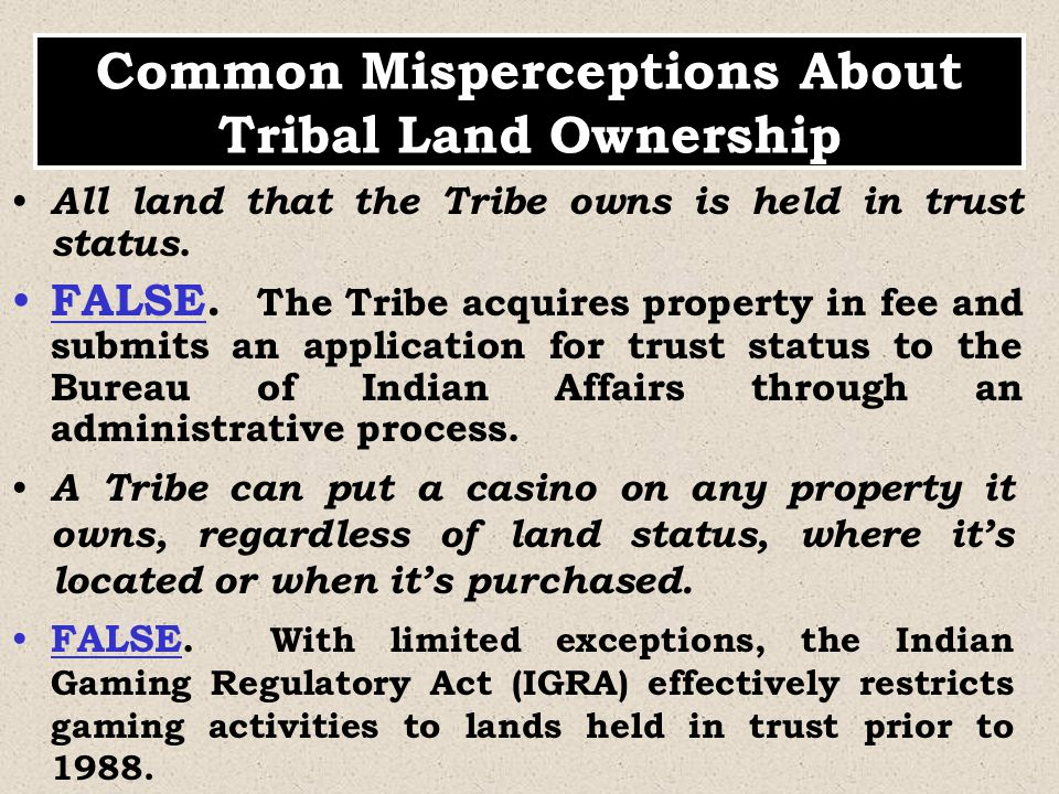 All land that the Tribe owns is held in trust status. FALSE. The Tribe acquires property in fee and submits an application for trust status to the Bur