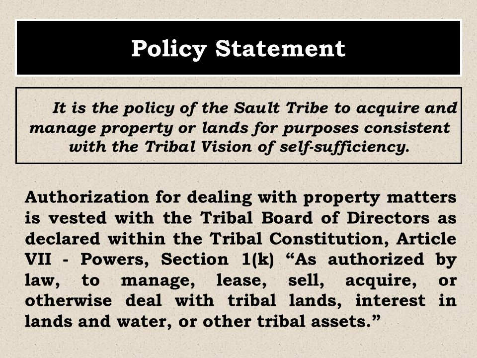 It is the policy of the Sault Tribe to acquire and manage property or lands for purposes consistent with the Tribal Vision of self-sufficiency. Policy