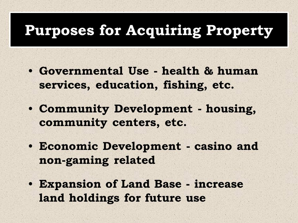 Purposes for Acquiring Property Governmental Use - health & human services, education, fishing, etc. Community Development - housing, community center