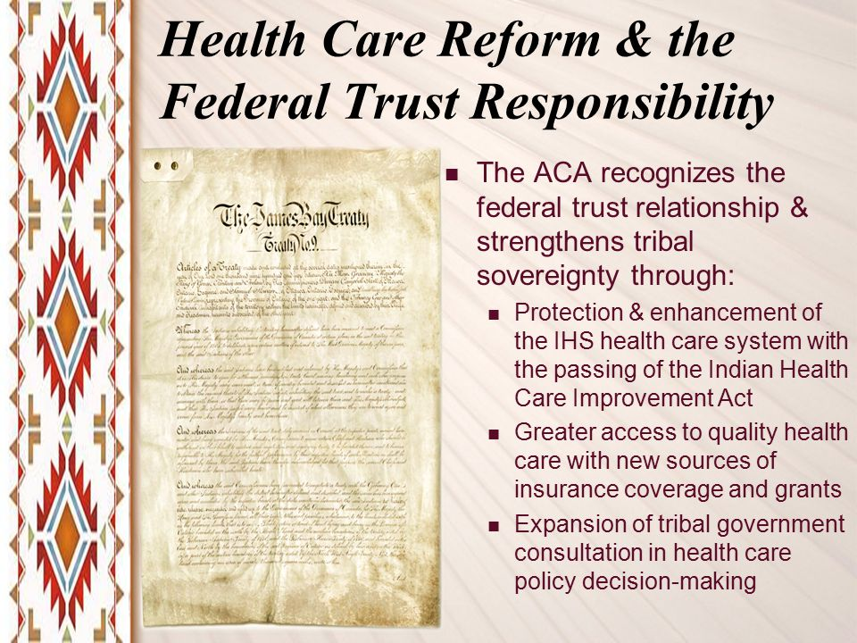 Health Care Reform & the Federal Trust Responsibility The ACA recognizes the federal trust relationship & strengthens tribal sovereignty through: Protection & enhancement of the IHS health care system with the passing of the Indian Health Care Improvement Act Greater access to quality health care with new sources of insurance coverage and grants Expansion of tribal government consultation in health care policy decision-making