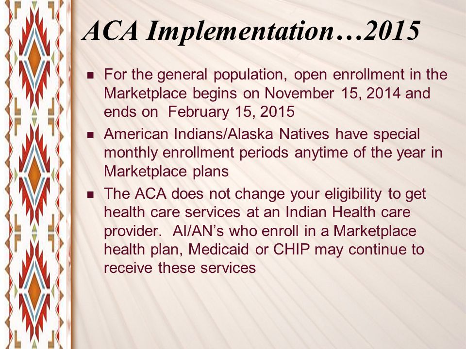 ACA Implementation…2015 For the general population, open enrollment in the Marketplace begins on November 15, 2014 and ends on February 15, 2015 American Indians/Alaska Natives have special monthly enrollment periods anytime of the year in Marketplace plans The ACA does not change your eligibility to get health care services at an Indian Health care provider.
