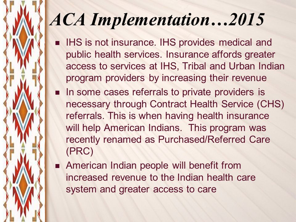 ACA Implementation…2015 IHS is not insurance. IHS provides medical and public health services.