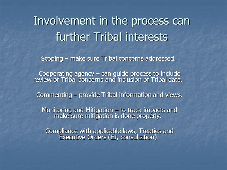 Involvement in the process can further Tribal interests - Scoping – make sure Tribal concerns addressed.