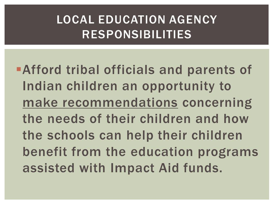  Afford tribal officials and parents of Indian children an opportunity to make recommendations concerning the needs of their children and how the schools can help their children benefit from the education programs assisted with Impact Aid funds.