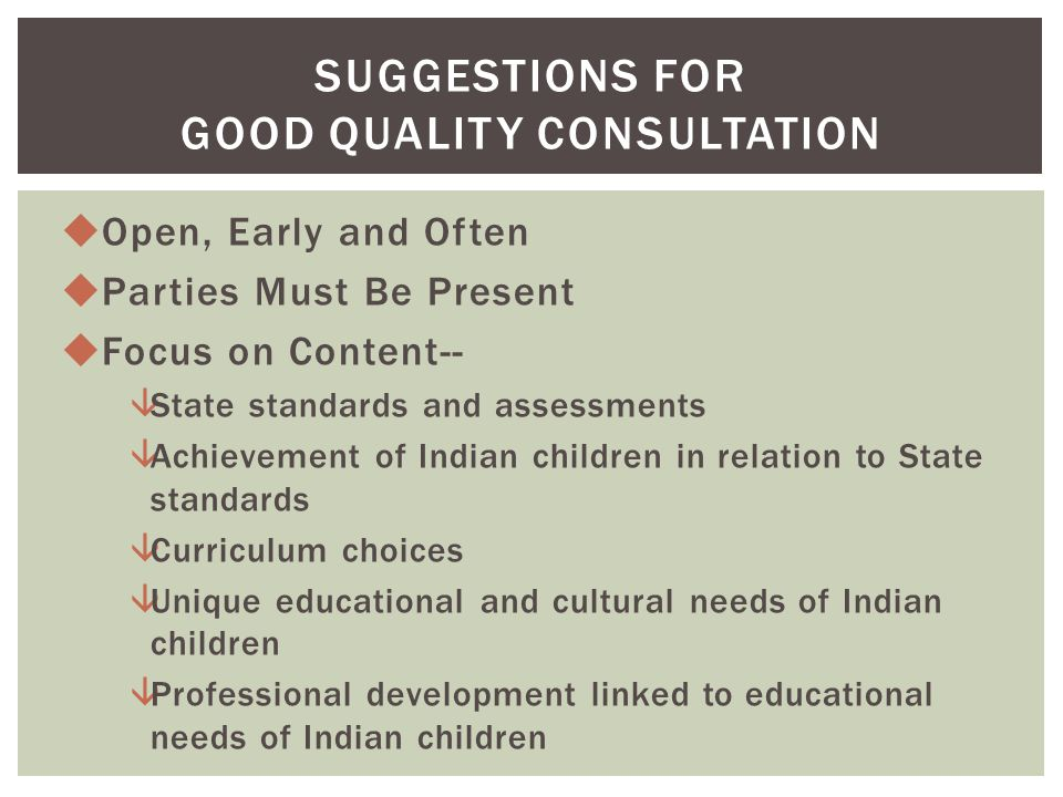 uOpen, Early and Often uParties Must Be Present uFocus on Content-- âState standards and assessments âAchievement of Indian children in relation to State standards âCurriculum choices âUnique educational and cultural needs of Indian children âProfessional development linked to educational needs of Indian children SUGGESTIONS FOR GOOD QUALITY CONSULTATION