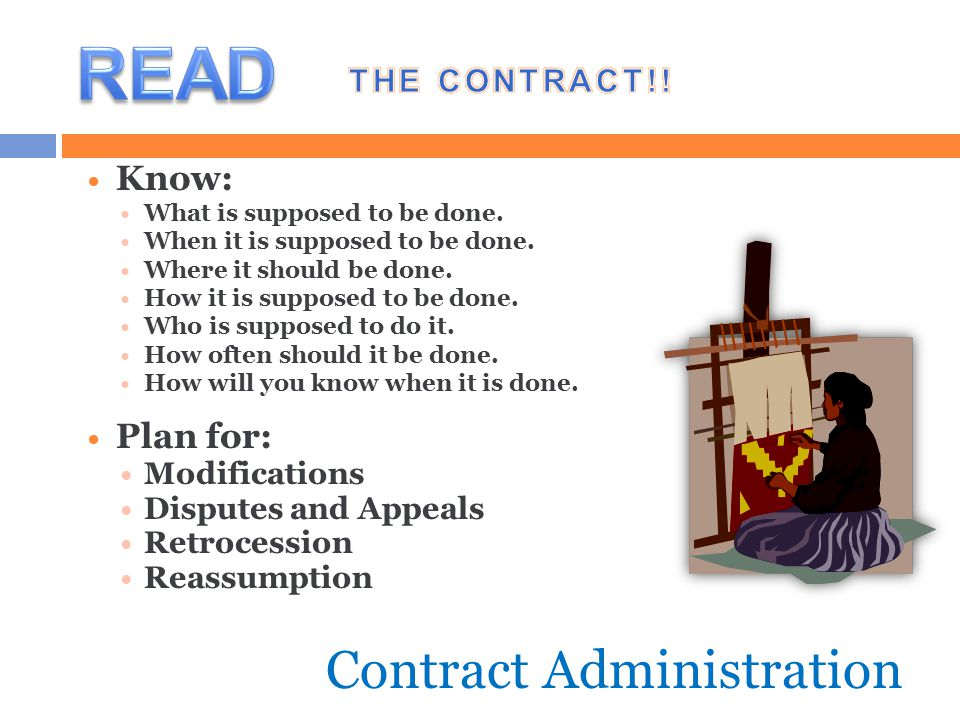 Contract Administration Know: What is supposed to be done. When it is supposed to be done. Where it should be done. How it is supposed to be done. Who