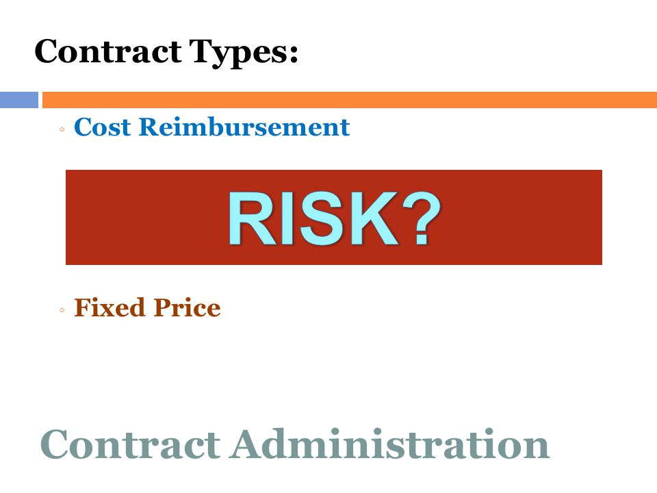 Contract Administration Contract Types: ◦ Cost Reimbursement ◦ Fixed Price