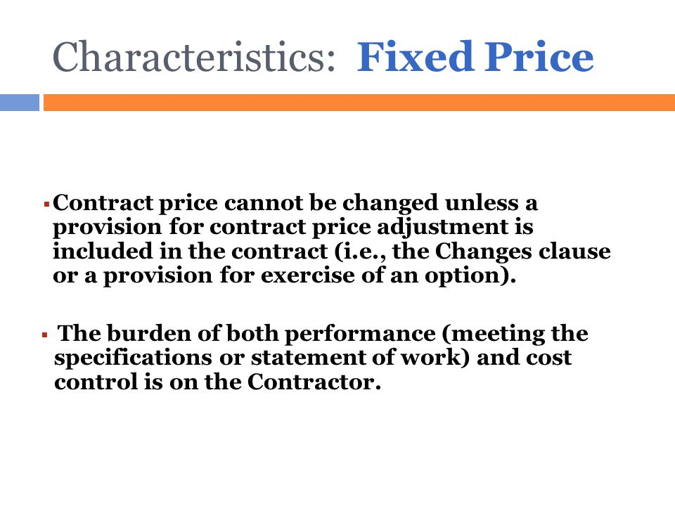 Characteristics: Fixed Price  Contract price cannot be changed unless a provision for contract price adjustment is included in the contract (i.e., th