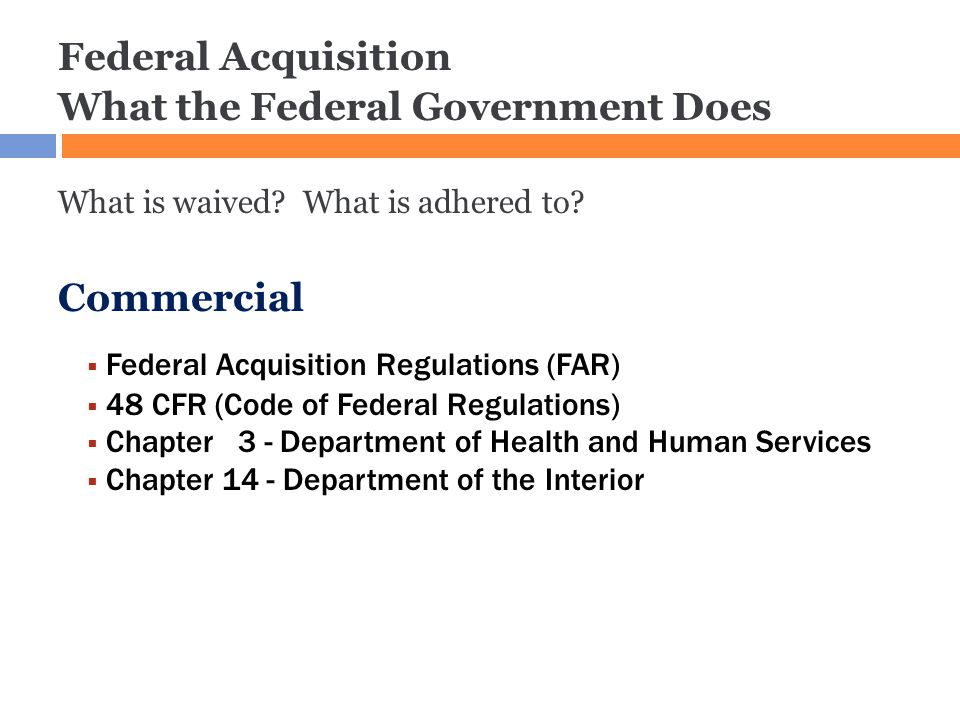 Administrative Guidelines Federal Acquisition What the Federal Government Does What is waived? What is adhered to? Commercial  Federal Acquisition Re