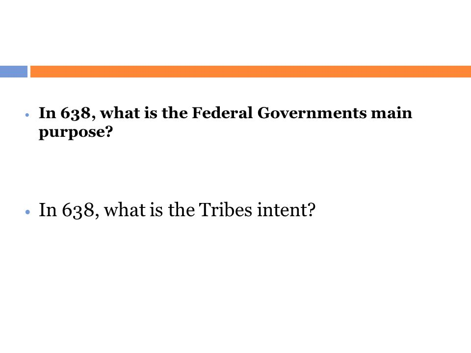 In 638, what is the Federal Governments main purpose? In 638, what is the Tribes intent?