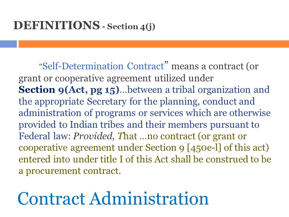"""Contract Administration DEFINITIONS - Section 4(j) """" Self ‑ Determination Contract """" means a contract (or grant or cooperative agreement utilized unde"""