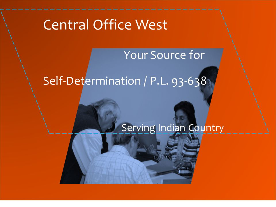 Central Office West Your Source for Self-Determination / P.L. 93-638 Serving Indian Country