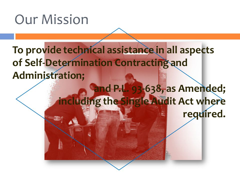 Our Mission To provide technical assistance in all aspects of Self-Determination Contracting and Administration; and P.L. 93-638, as Amended; includin