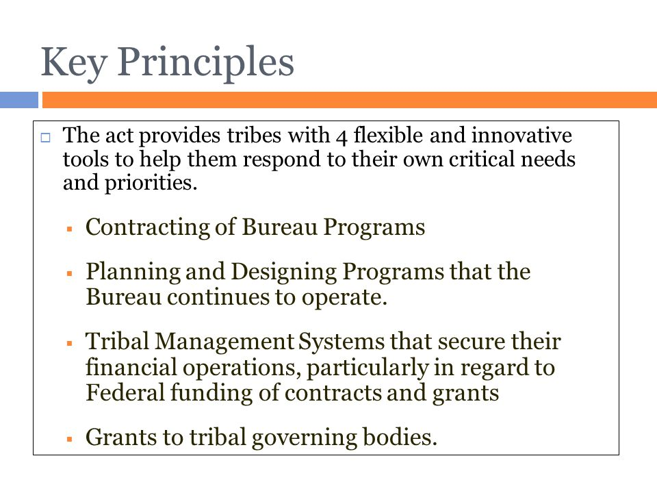 Key Principles  The act provides tribes with 4 flexible and innovative tools to help them respond to their own critical needs and priorities.  Contr