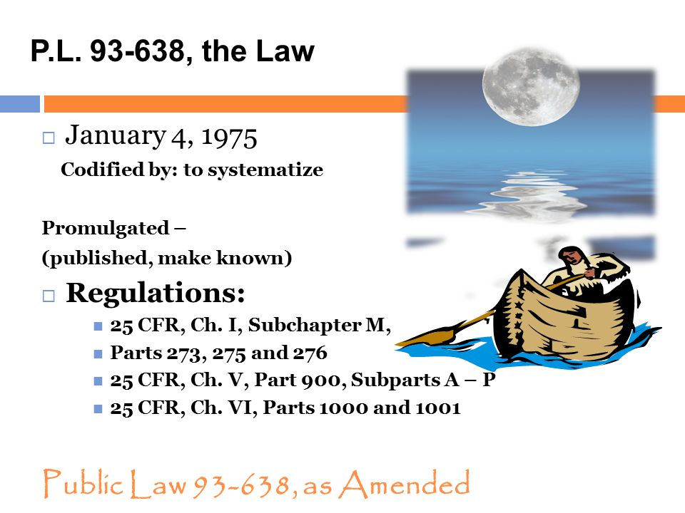 Public Law 93-638, as Amended  January 4, 1975 Codified by: to systematize Promulgated – (published, make known)  Regulations: 25 CFR, Ch. I, Subcha