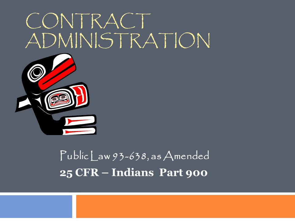 CONTRACT ADMINISTRATION Public Law 93 ‑ 638, as Amended 25 CFR – Indians Part 900