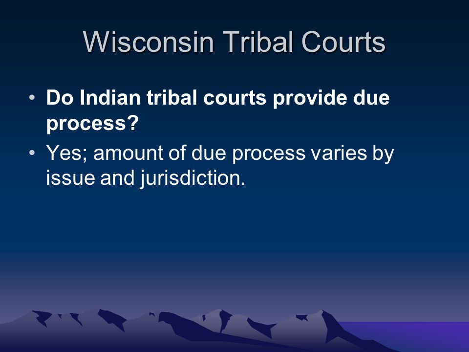 Wisconsin Tribal Courts Do Indian tribal courts provide due process? Yes; amount of due process varies by issue and jurisdiction.